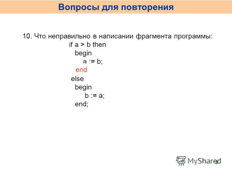10. Что неправильно в написании фрагмента программы: if a > b then begin a := b; end; else begin b := a; end; end Вопросы для повторения 8
