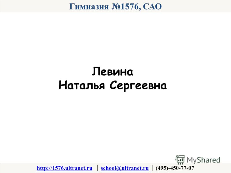 Гимназия 1576, САО http://1576.ultranet.ruhttp://1576.ultranet.ru school@ultranet.ru (495)-450-77-07school@ultranet.ru Левина Наталья Сергеевна