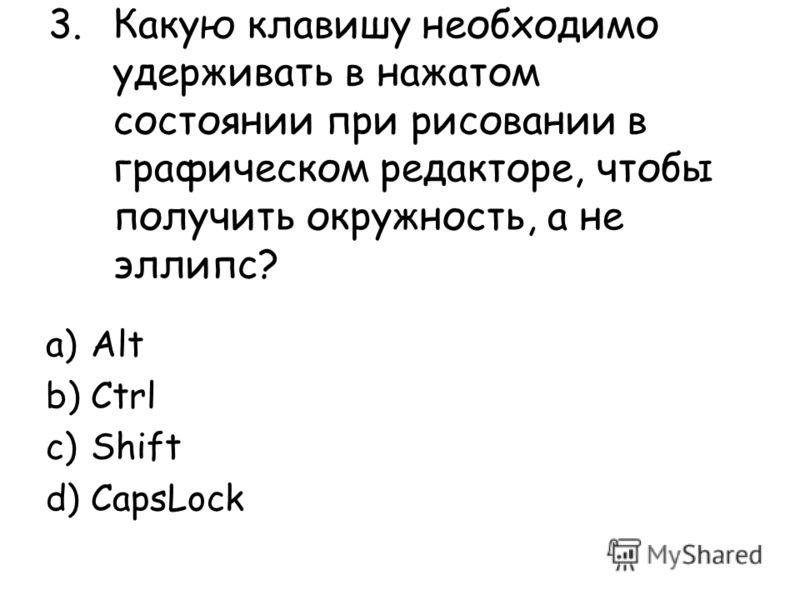 3.Какую клавишу необходимо удерживать в нажатом состоянии при рисовании в графическом редакторе, чтобы получить окружность, а не эллипс? a)Alt b)Ctrl c)Shift d)CapsLock