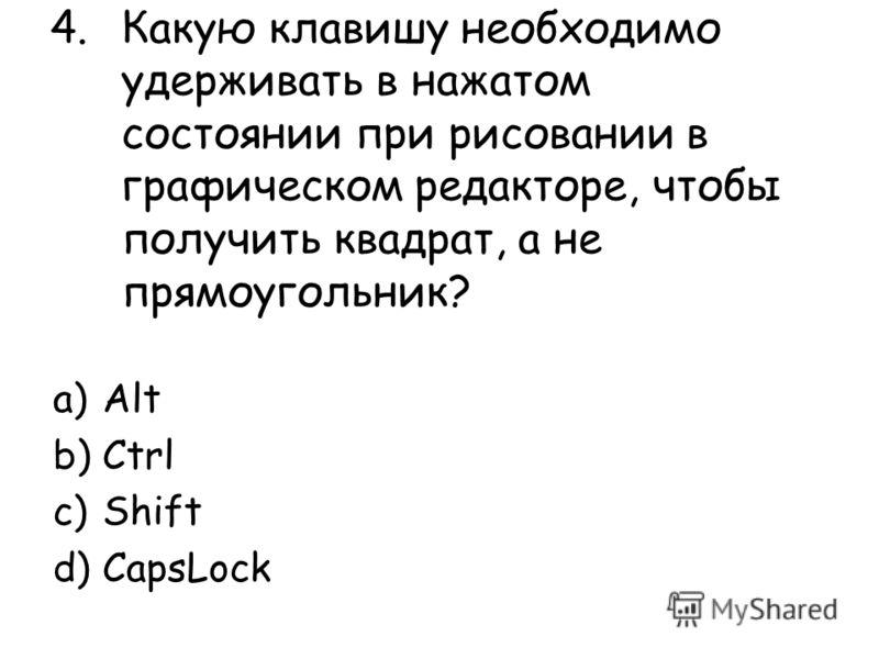 4.Какую клавишу необходимо удерживать в нажатом состоянии при рисовании в графическом редакторе, чтобы получить квадрат, а не прямоугольник? a)Alt b)Ctrl c)Shift d)CapsLock