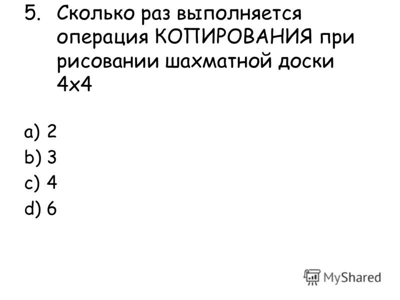 5.Сколько раз выполняется операция КОПИРОВАНИЯ при рисовании шахматной доски 4х4 a)2 b)3 c)4 d)6