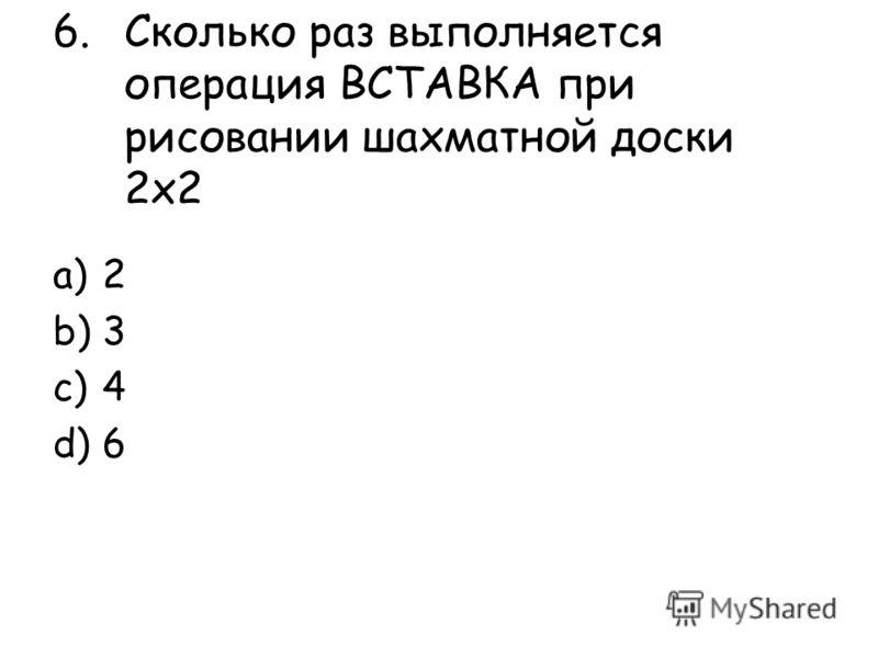 6.Сколько раз выполняется операция ВСТАВКА при рисовании шахматной доски 2х2 a)2 b)3 c)4 d)6