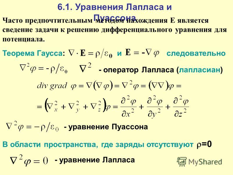 6.1. Уравнения Лапласа и Пуассона Часто предпочтительным методом нахождения Е является сведение задачи к решению дифференциального уравнения для потенциала. Теорема Гаусса: иследовательно - оператор Лапласа (лапласиан) - уравнение Пуассона - уравнени