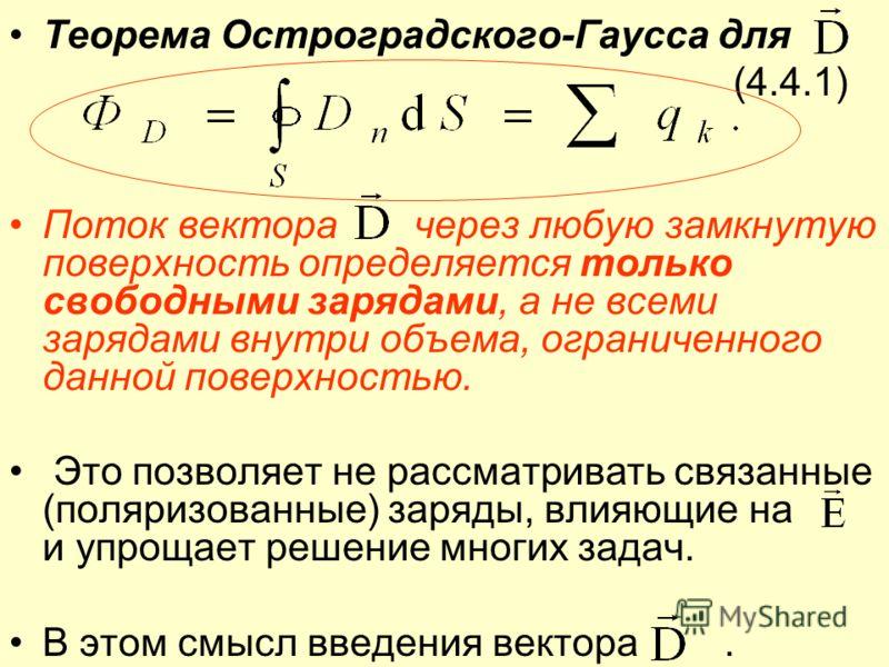 Теорема Остроградского-Гаусса для (4.4.1) Поток вектора через любую замкнутую поверхность определяется только свободными зарядами, а не всеми зарядами внутри объема, ограниченного данной поверхностью. Это позволяет не рассматривать связанные (поляриз