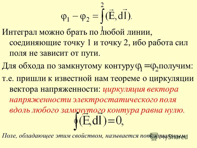 Интеграл можно брать по любой линии, соединяющие точку 1 и точку 2, ибо работа сил поля не зависит от пути. Для обхода по замкнутому контуру получим: т.е. пришли к известной нам теореме о циркуляции вектора напряженности: циркуляция вектора напряженн