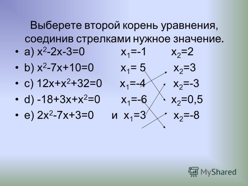 Выберете второй корень уравнения, соединив стрелками нужное значение. а) x 2 -2x-3=0 x 1 =-1 x 2 =2 b) x 2 -7x+10=0 x 1 = 5 x 2 =3 c) 12x+x 2 +32=0 x 1 =-4 x 2 =-3 d) -18+3x+x 2 =0 x 1 =-6 x 2 =0,5 e) 2x 2 -7x+3=0 и x 1 =3 x 2 =-8