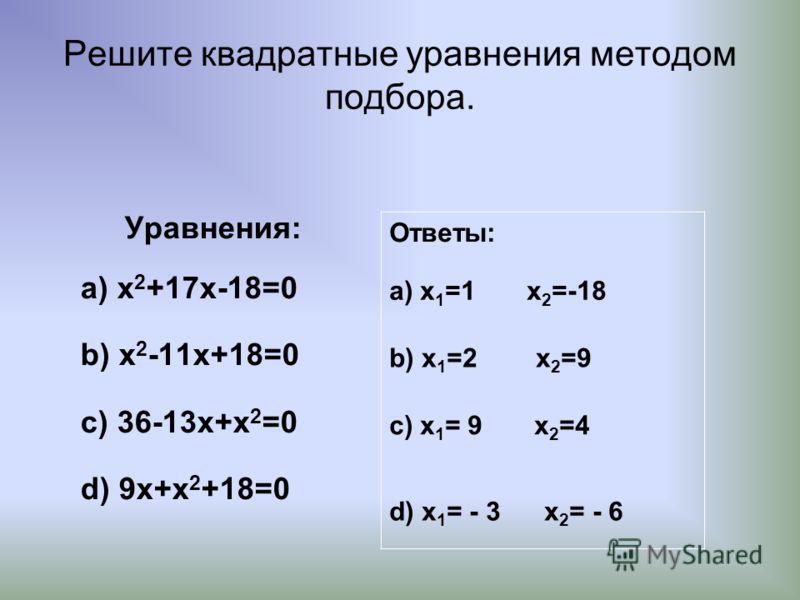 Решите квадратные уравнения методом подбора. Уравнения: а) x 2 +17x-18=0 b) x 2 -11x+18=0 c) 36-13x+x 2 =0 d) 9x+x 2 +18=0 Ответы: а) x 1 =1 x 2 =-18 b) x 1 =2 x 2 =9 c) x 1 = 9 x 2 =4 d) x 1 = - 3 x 2 = - 6
