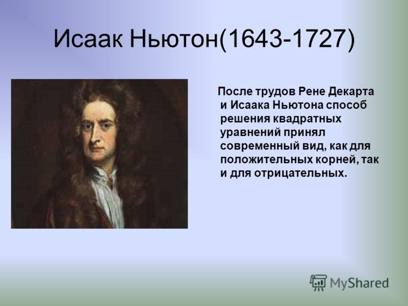 Исаак Ньютон(1643-1727) После трудов Рене Декарта и Исаака Ньютона способ решения квадратных уравнений принял современный вид, как для положительных корней, так и для отрицательных.