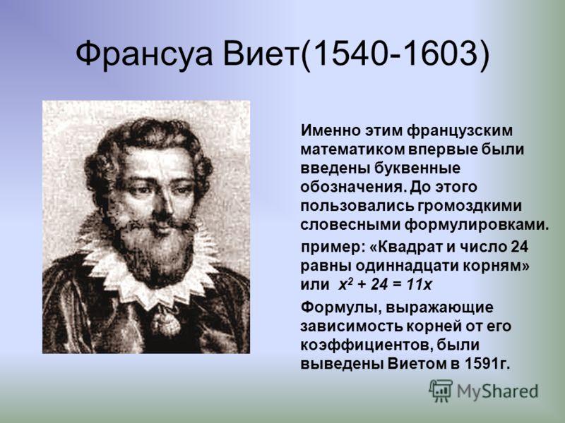 Франсуа Виет(1540-1603) Именно этим французским математиком впервые были введены буквенные обозначения. До этого пользовались громоздкими словесными формулировками. пример: «Квадрат и число 24 равны одиннадцати корням» или x 2 + 24 = 11x Формулы, выр
