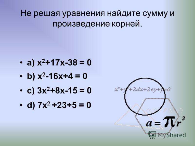 Не решая уравнения найдите сумму и произведение корней. а) x 2 +17x-38 = 0 b) x 2 -16x+4 = 0 c) 3x 2 +8x-15 = 0 d) 7x 2 +23+5 = 0