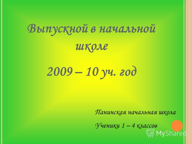 Выпускной в начальной школе 2009 – 10 уч. год Панинская начальная школа Ученики 1 – 4 классов