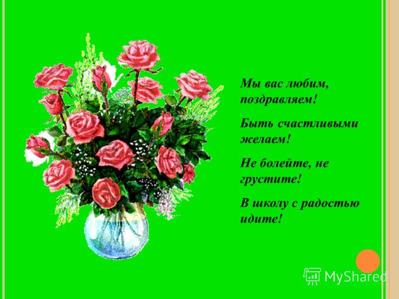 Мы вас любим, поздравляем! Быть счастливыми желаем! Не болейте, не грустите! В школу с радостью идите!