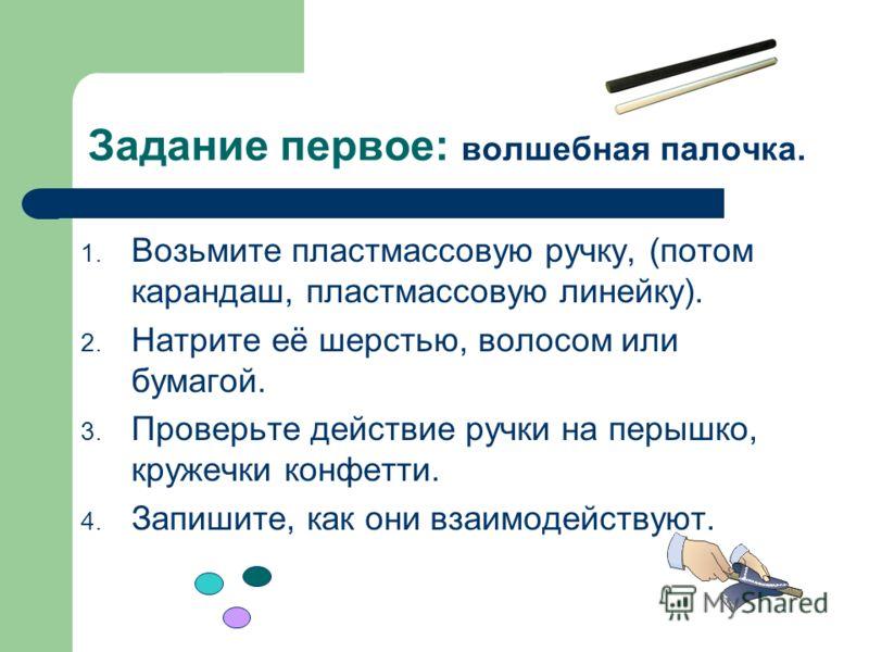 Задание первое: волшебная палочка. 1. Возьмите пластмассовую ручку, (потом карандаш, пластмассовую линейку). 2. Натрите её шерстью, волосом или бумагой. 3. Проверьте действие ручки на перышко, кружечки конфетти. 4. Запишите, как они взаимодействуют.