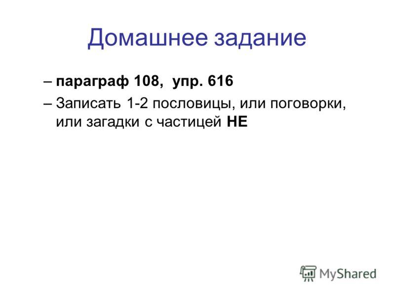 Домашнее задание –п–параграф 108, упр. 616 –З–Записать 1-2 пословицы, или поговорки, или загадки с частицей НЕ