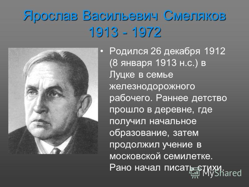 Ярослав Васильевич Смеляков 1913 - 1972 Родился 26 декабря 1912 (8 января 1913 н.с.) в Луцке в семье железнодорожного рабочего. Раннее детство прошло в деревне, где получил начальное образование, затем продолжил учение в московской семилетке. Рано на