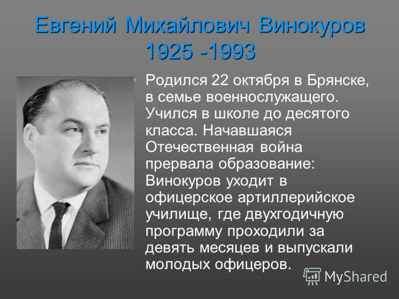 Евгений Михайлович Винокуров 1925 -1993 Родился 22 октября в Брянске, в семье военнослужащего. Учился в школе до десятого класса. Начавшаяся Отечественная война прервала образование: Винокуров уходит в офицерское артиллерийское училище, где двухгодич