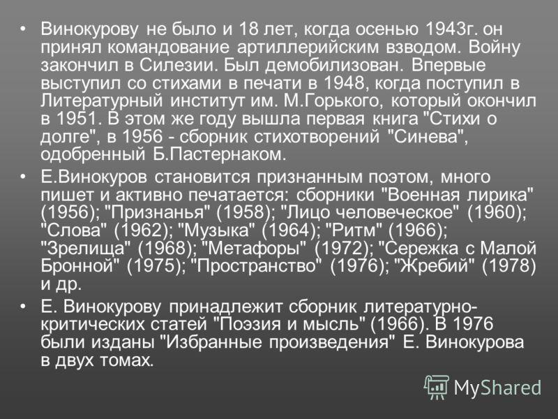 Винокурову не было и 18 лет, когда осенью 1943г. он принял командование артиллерийским взводом. Войну закончил в Силезии. Был демобилизован. Впервые выступил со стихами в печати в 1948, когда поступил в Литературный институт им. М.Горького, который о