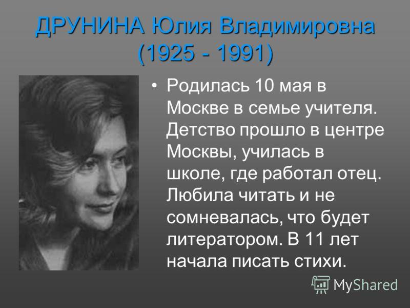 ДРУНИНА Юлия Владимировна (1925 - 1991) Родилась 10 мая в Москве в семье учителя. Детство прошло в центре Москвы, училась в школе, где работал отец. Любила читать и не сомневалась, что будет литератором. В 11 лет начала писать стихи.