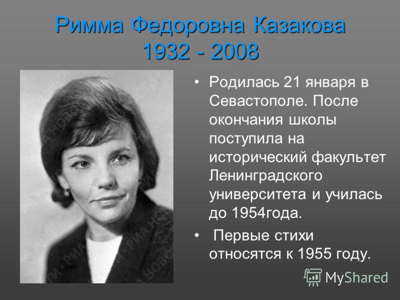 Римма Федоровна Казакова 1932 - 2008 Родилась 21 января в Севастополе. После окончания школы поступила на исторический факультет Ленинградского университета и училась до 1954года. Первые стихи относятся к 1955 году.