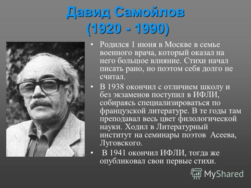 Давид Самойлов (1920 - 1990) Родился 1 июня в Москве в семье военного врача, который оказал на него большое влияние. Стихи начал писать рано, но поэтом себя долго не считал. В 1938 окончил с отличием школу и без экзаменов поступил в ИФЛИ, собираясь с