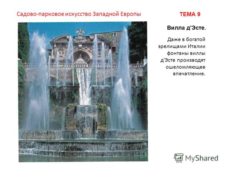 Даже в богатой зрелищами Италии фонтаны виллы д'Эсте производят ошеломляющее впечатление. Садово-парковое искусство Западной Европы ТЕМА 9 Вилла д'Эсте.