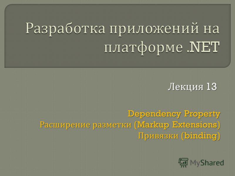 Dependency Property Расширение разметки (Markup Extensions) Привязки (binding) Лекция 13