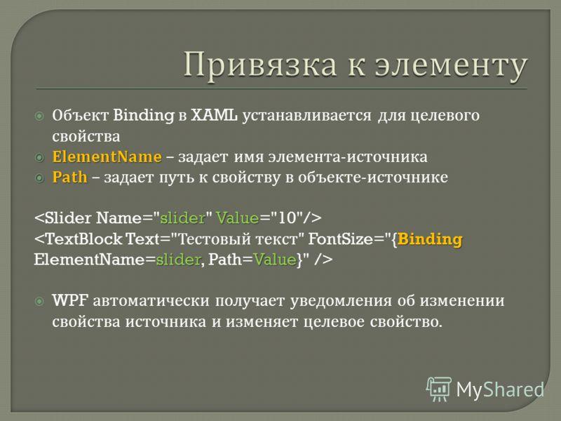 Объект Binding в XAML устанавливается для целевого свойства ElementName ElementName – задает имя элемента - источника Path Path – задает путь к свойству в объекте - источнике sliderValue Binding sliderValue WPF автоматически получает уведомления об и