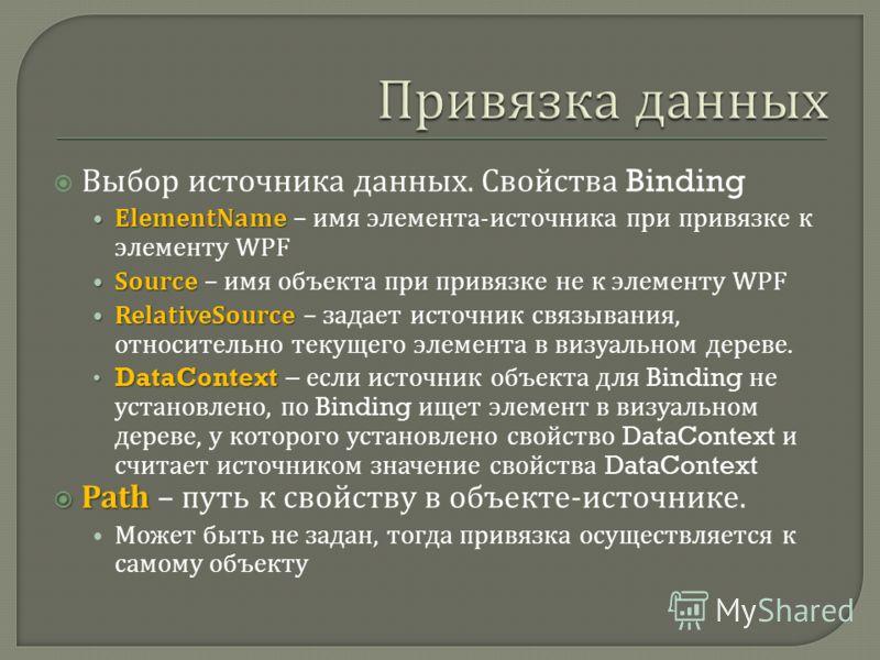 Выбор источника данных. Свойства Binding ElementName ElementName – имя элемента - источника при привязке к элементу WPF Source Source – имя объекта при привязке не к элементу WPF RelativeSource RelativeSource – задает источник связывания, относительн