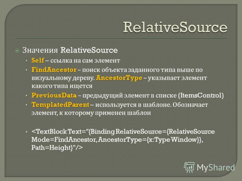 Значения RelativeSource Self Self – ссылка на сам элемент FindAncestor AncestorType FindAncestor – поиск объекта заданного типа выше по визуальному дереву. AncestorType – указывает элемент какого типа ищется PreviousData PreviousData – предыдущий эле