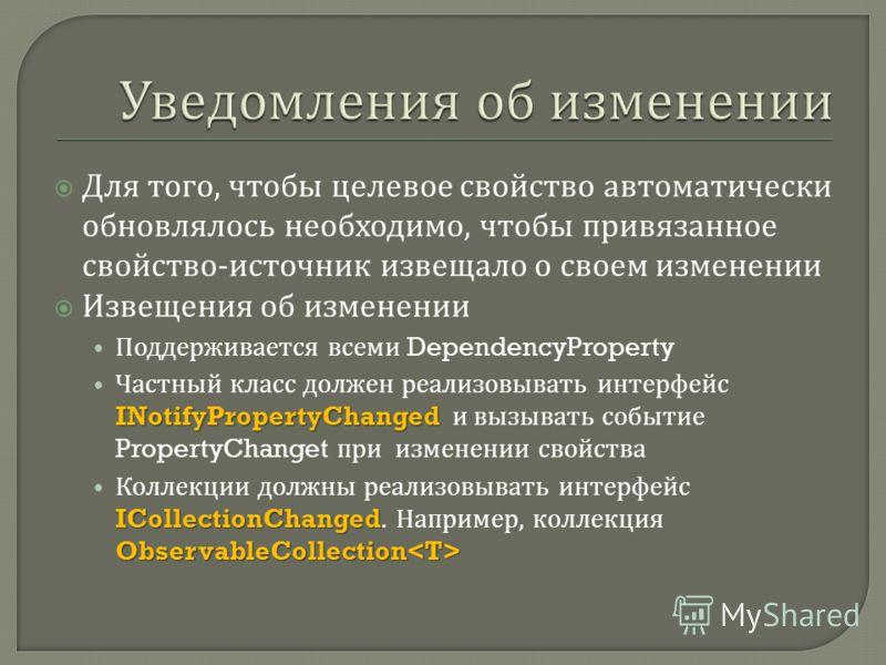 Для того, чтобы целевое свойство автоматически обновлялось необходимо, чтобы привязанное свойство - источник извещало о своем изменении Извещения об изменении Поддерживается всеми DependencyProperty INotifyPropertyChanged Частный класс должен реализо