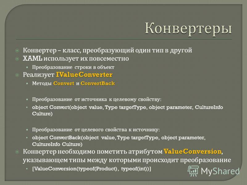 Конвертер – класс, преобразующий один тип в другой XAML использует их повсеместно Преобразование строки в объект IValueConverter Реализует IValueConverter Convert ConvertBack Методы Convert и ConvertBack Преобразование от источника к целевому свойств