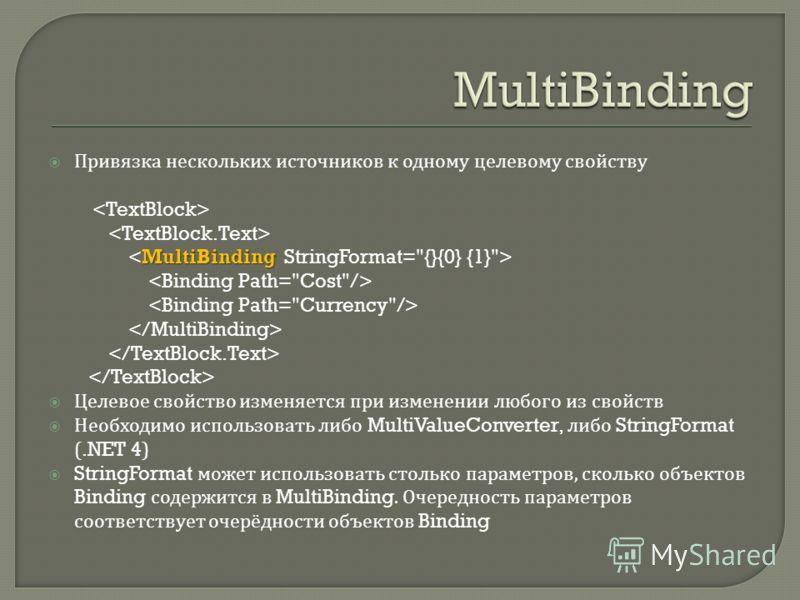 Привязка нескольких источников к одному целевому свойству MultiBinding Целевое свойство изменяется при изменении любого из свойств Необходимо использовать либо MultiValueConverter, либо StringFormat (.NET 4) StringFormat может использовать столько па