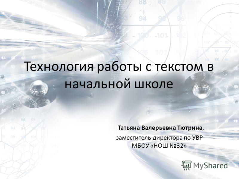 Технология работы с текстом в начальной школе Татьяна Валерьевна Тютрина, заместитель директора по УВР МБОУ «НОШ 32»