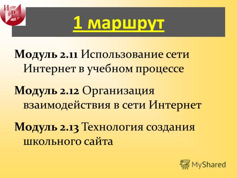 1 маршрут Модуль 2.11 Использование сети Интернет в учебном процессе Модуль 2.12 Организация взаимодействия в сети Интернет Модуль 2.13 Технология создания школьного сайта