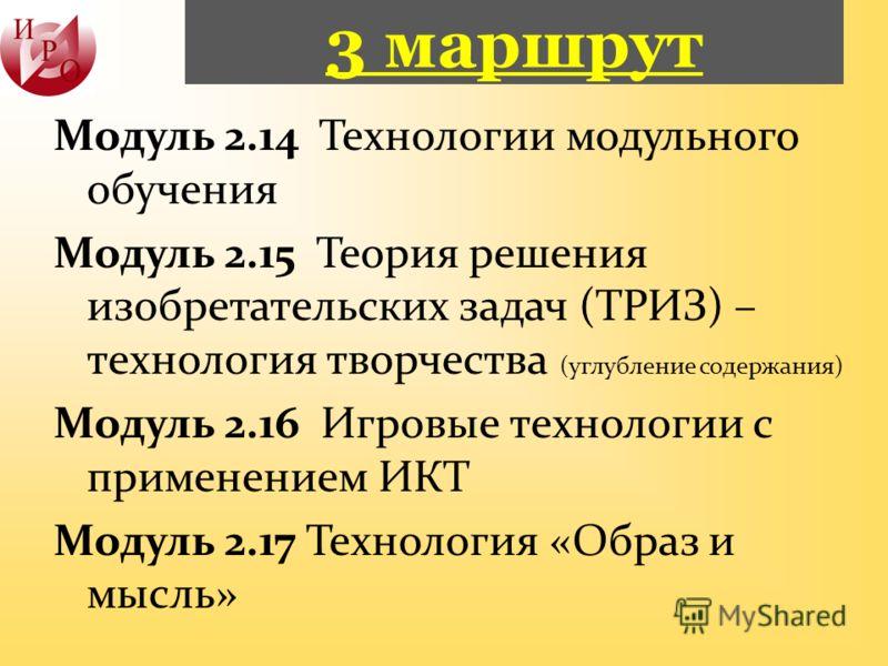 3 маршрут Модуль 2.14 Технологии модульного обучения Модуль 2.15 Теория решения изобретательских задач (ТРИЗ) – технология творчества (углубление содержания) Модуль 2.16 Игровые технологии с применением ИКТ Модуль 2.17 Технология «Образ и мысль»