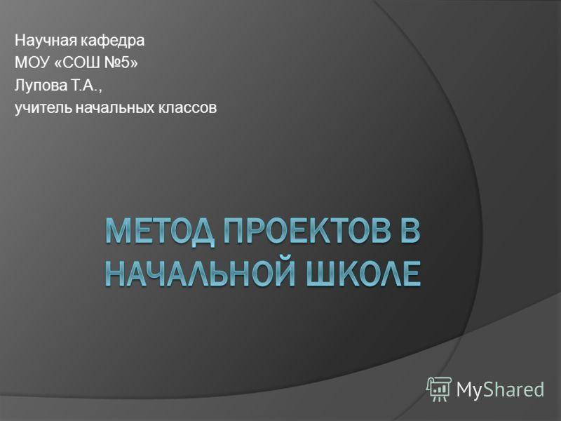 Научная кафедра МОУ «СОШ 5» Лупова Т.А., учитель начальных классов