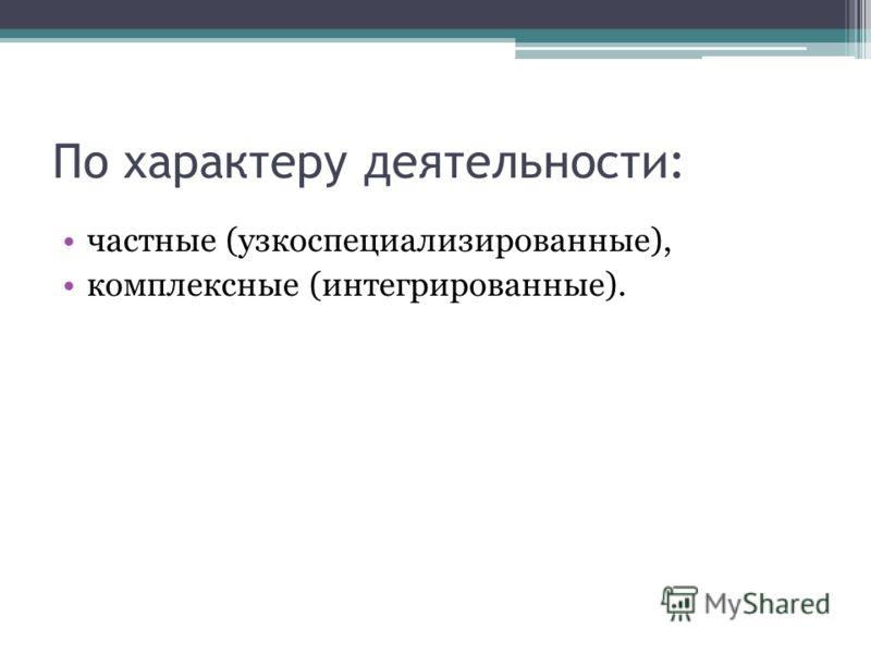 По характеру деятельности: частные (узкоспециализированные), комплексные (интегрированные).