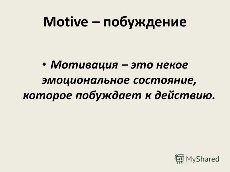 Motive – побуждение Мотивация – это некое эмоциональное состояние, которое побуждает к действию.