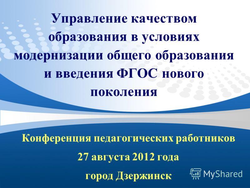 Управление качеством образования в условиях модернизации общего образования и введения ФГОС нового поколения Конференция педагогических работников 27 августа 2012 года город Дзержинск