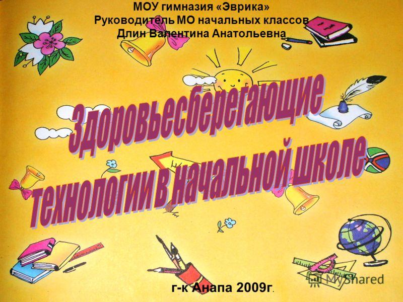 МОУ гимназия «Эврика» Руководитель МО начальных классов Длин Валентина Анатольевна г-к Анапа 2009г.