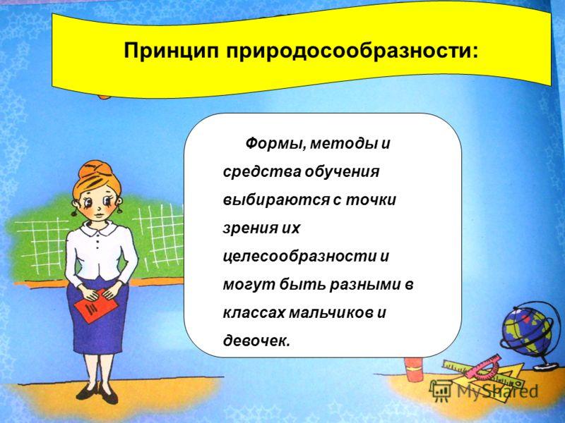 Принцип природосообразности: Формы, методы и средства обучения выбираются с точки зрения их целесообразности и могут быть разными в классах мальчиков и девочек.