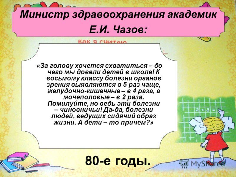 Министр здравоохранения академик Е.И. Чазов: «За голову хочется схватиться – до чего мы довели детей в школе! К восьмому классу болезни органов зрения выявляются в 5 раз чаще, желудочно-кишечные – в 4 раза, а мочеполовые – в 2 раза. Помилуйте, но вед