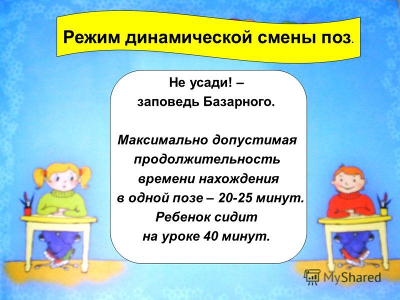 Режим динамической смены поз. Не усади! – заповедь Базарного. Максимально допустимая продолжительность времени нахождения в одной позе – 20-25 минут. Ребенок сидит на уроке 40 минут.