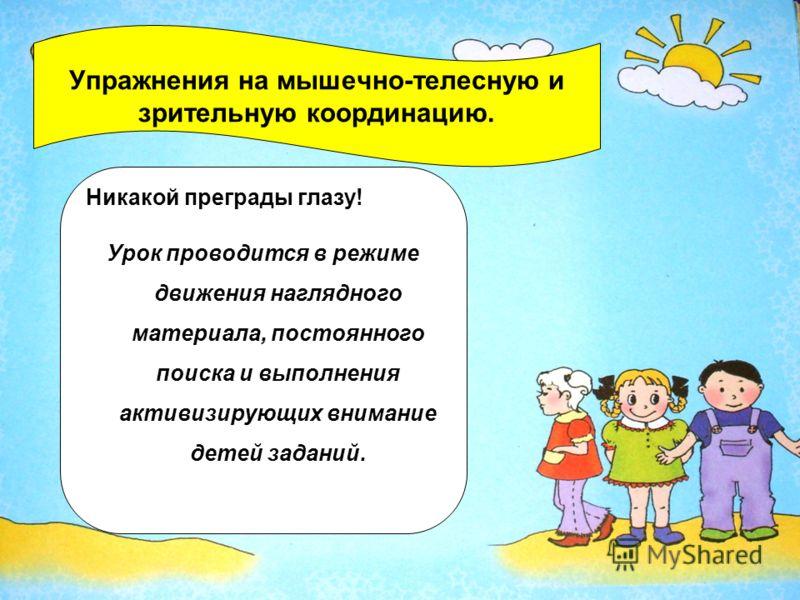 Упражнения на мышечно-телесную и зрительную координацию. Никакой преграды глазу! Урок проводится в режиме движения наглядного материала, постоянного поиска и выполнения активизирующих внимание детей заданий.