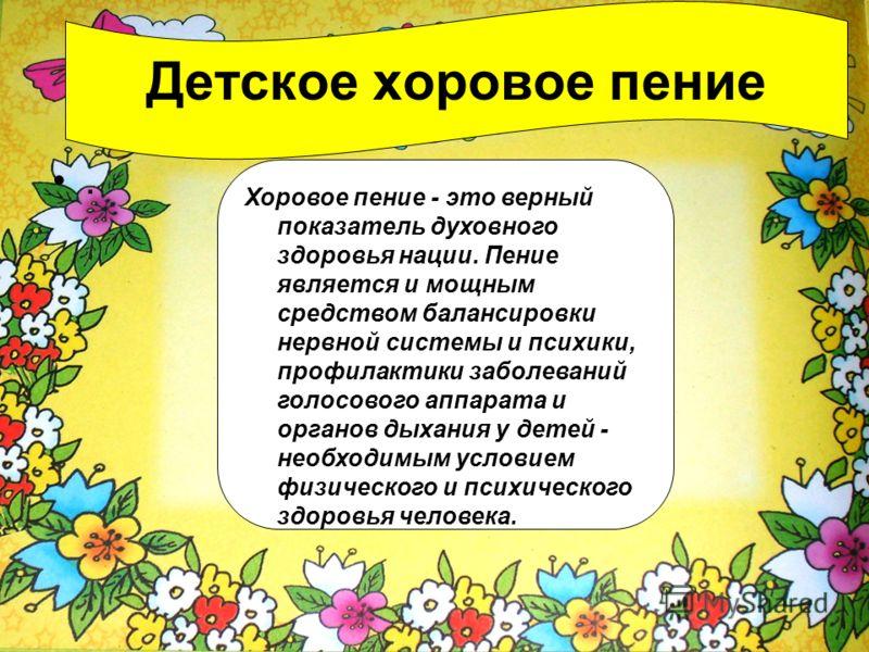 . Детское хоровое пение Хоровое пение - это верный показатель духовного здоровья нации. Пение является и мощным средством балансировки нервной системы и психики, профилактики заболеваний голосового аппарата и органов дыхания у детей - необходимым усл