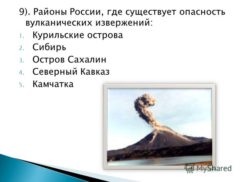 9). Районы России, где существует опасность вулканических извержений: 1. Курильские острова 2. Сибирь 3. Остров Сахалин 4. Северный Кавказ 5. Камчатка