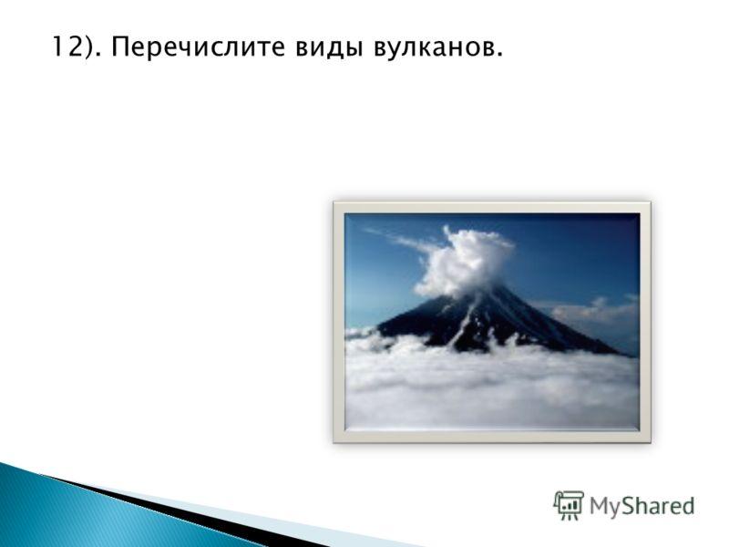12). Перечислите виды вулканов.