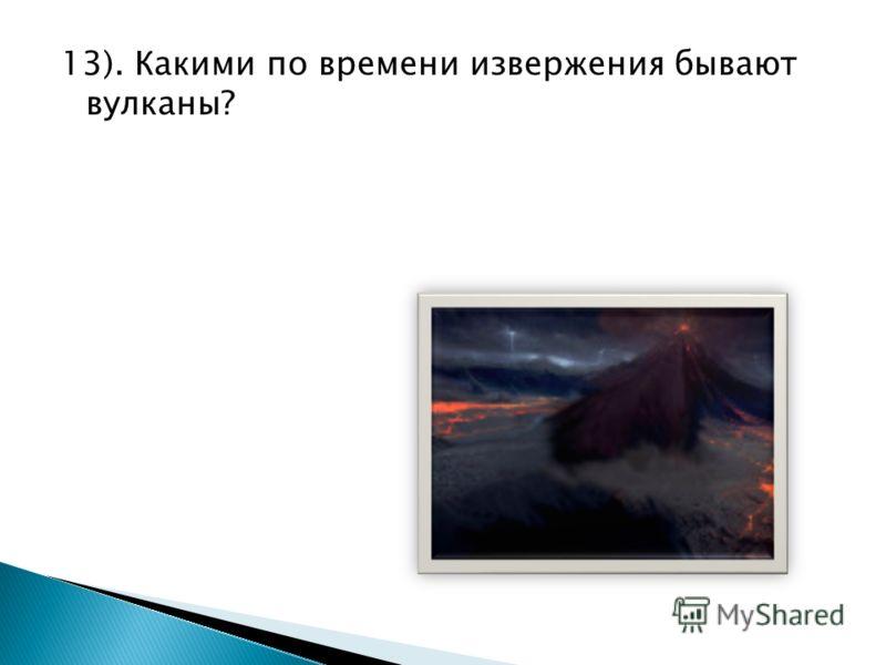 13). Какими по времени извержения бывают вулканы?
