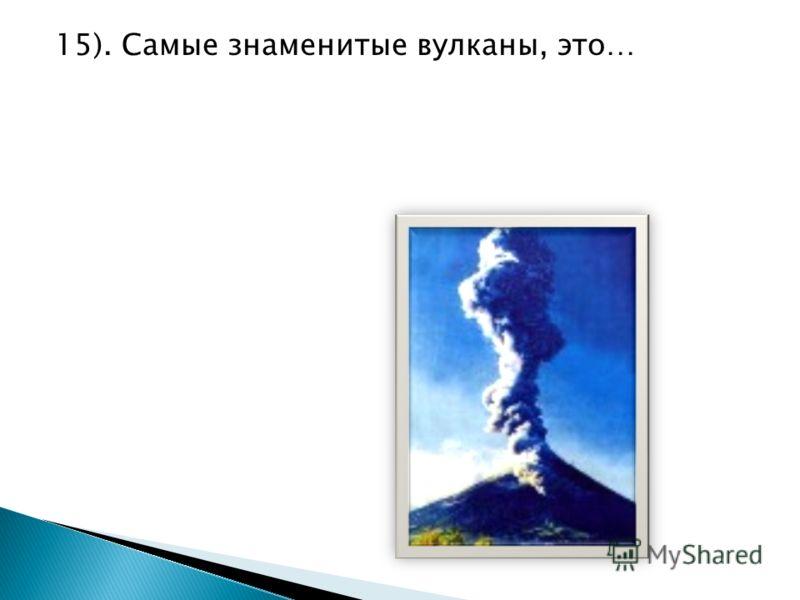 15). Самые знаменитые вулканы, это…