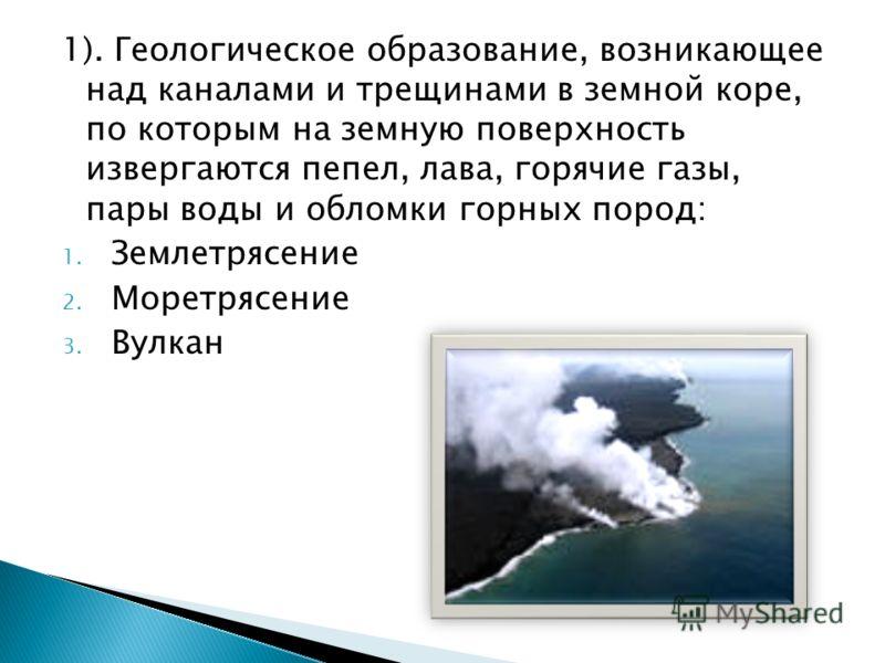 1). Геологическое образование, возникающее над каналами и трещинами в земной коре, по которым на земную поверхность извергаются пепел, лава, горячие газы, пары воды и обломки горных пород: 1. Землетрясение 2. Моретрясение 3. Вулкан